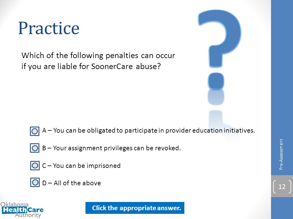Practice Which of the following penalties can occur if you are liable for SoonerCare abuse? Pre-Assessment 12 A – You can be obligated to participate