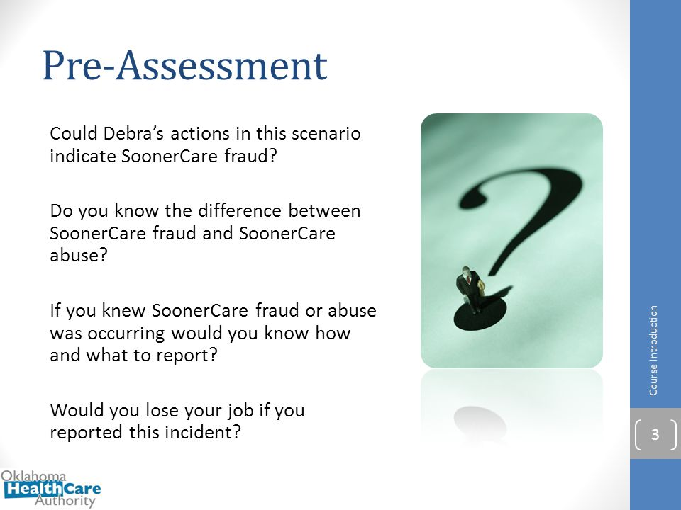Scenario 2 Jessica, an employee of the Oklahoma Health Care Authority, received a phone call one day from someone who did not want to identify himself, but said that he worked at a nursing home that bills for services not rendered to its SoonerCare members.
