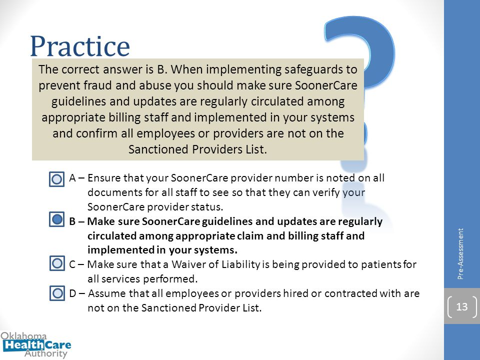 When implementing safeguards to prevent SoonerCare fraud and abuse, you should keep which of the following in mind? A – Ensure that your SoonerCare pr