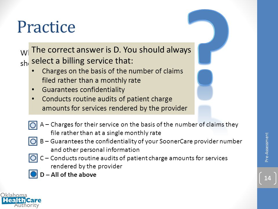 Practice Pre-Assessment 14 When selecting a billing service to use, you should choose a service that: A – Charges for their service on the basis of th