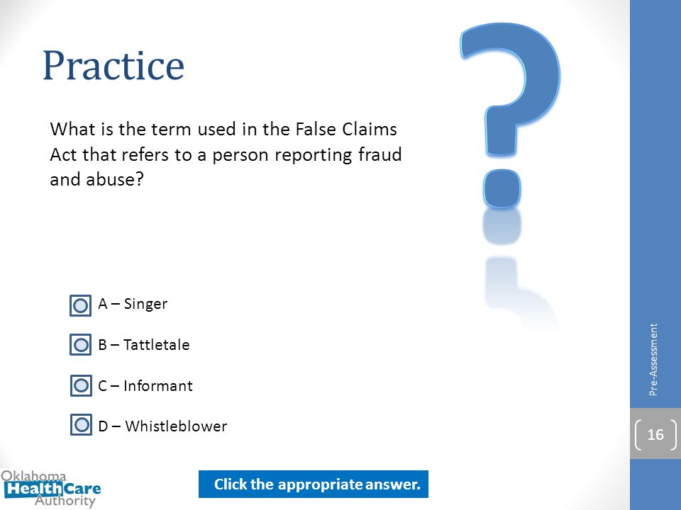Practice What is the term used in the False Claims Act that refers to a person reporting fraud and abuse? Pre-Assessment 16 A – Singer B – Tattletale