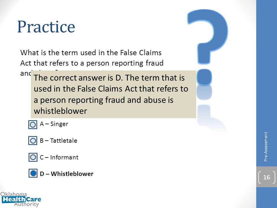 What is the term used in the False Claims Act that refers to a person reporting fraud and abuse? A – Singer B – Tattletale C – Informant D – Whistlebl
