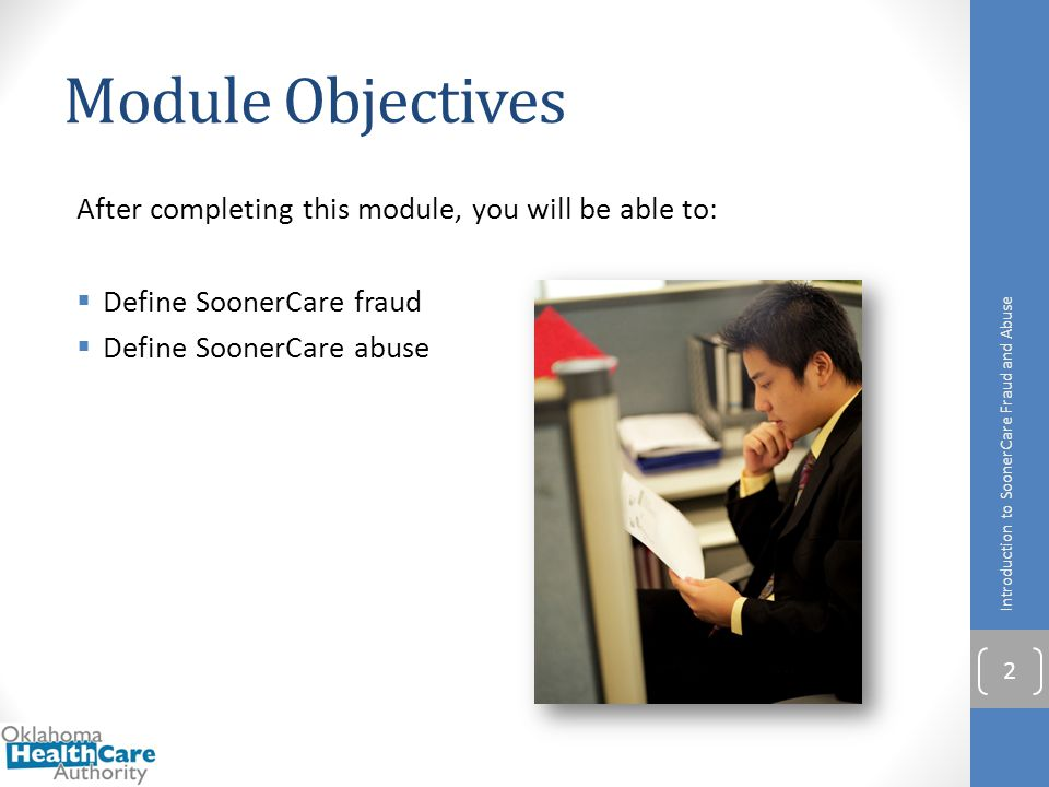 Module Objectives After completing this module, you will be able to:  Define SoonerCare fraud  Define SoonerCare abuse Introduction to SoonerCare Fr