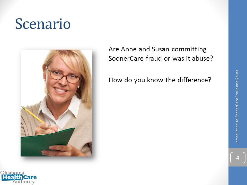 Scenario Are Anne and Susan committing SoonerCare fraud or was it abuse? How do you know the difference? Introduction to SoonerCare Fraud and Abuse 4