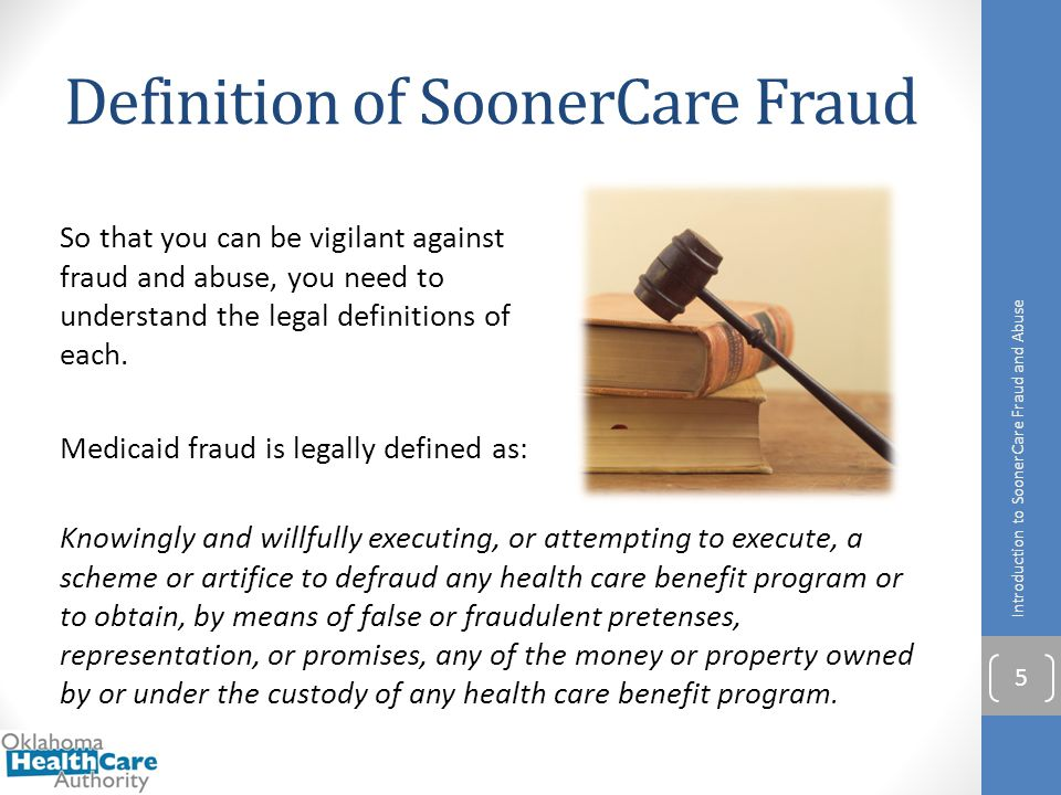 Definition of SoonerCare Fraud So that you can be vigilant against fraud and abuse, you need to understand the legal definitions of each. Medicaid fra