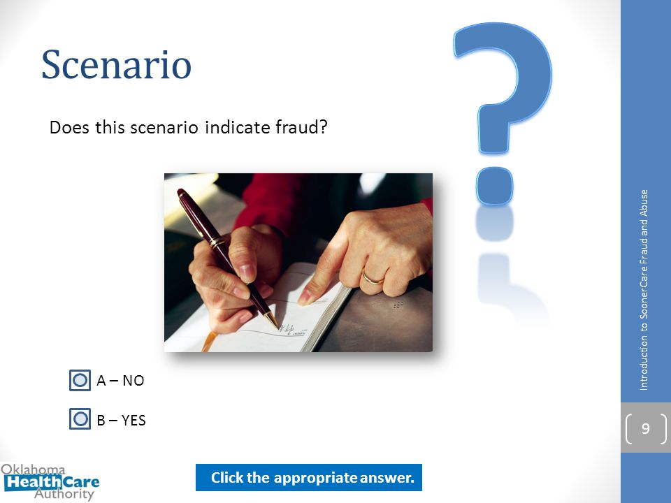 Scenario Does this scenario indicate fraud? Introduction to SoonerCare Fraud and Abuse 9 A – NO B – YES Click the appropriate answer.