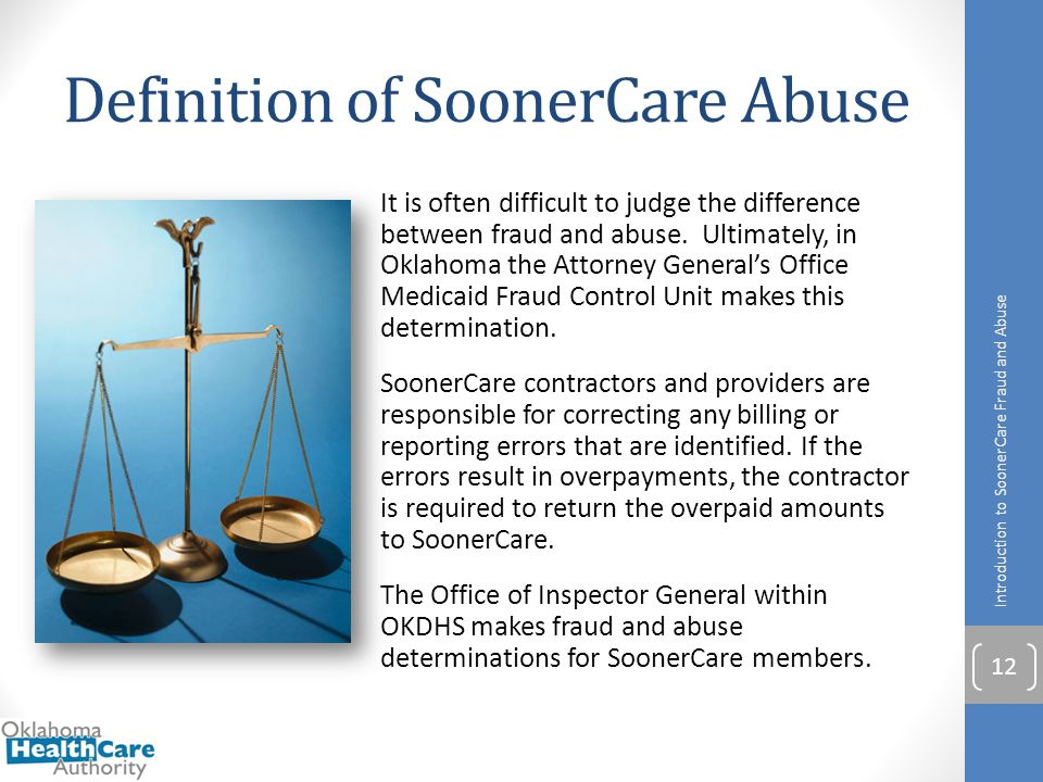 Definition of SoonerCare Abuse It is often difficult to judge the difference between fraud and abuse. Ultimately, in Oklahoma the Attorney General's O
