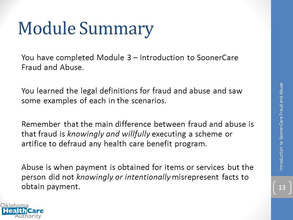 Module Summary You have completed Module 3 – Introduction to SoonerCare Fraud and Abuse. You learned the legal definitions for fraud and abuse and saw