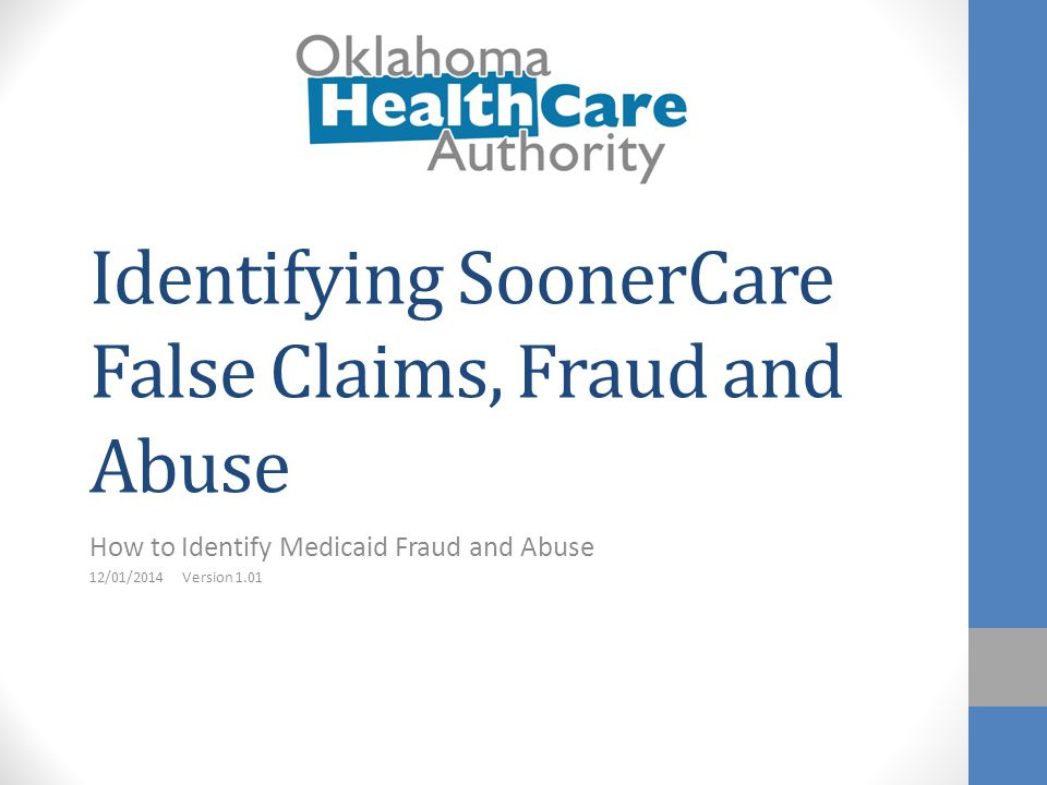 Identifying SoonerCare False Claims, Fraud and Abuse How to Identify Medicaid Fraud and Abuse 12/01/2014 Version 1.01