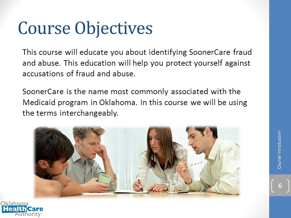 Course Objectives The first lesson in this course is an:  Introduction to SoonerCare fraud and abuse Other lessons include:  Identifying fraud and abuse  Liability and penalties for fraud and abuse  How to safeguard against fraud and abuse  How to report suspected fraud and abuse Before you begin the first module take just a few minutes to complete the Pre-Assessment.
