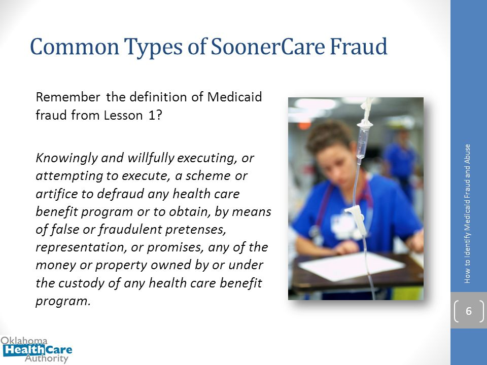 Common Types of SoonerCare Fraud Remember the definition of Medicaid fraud from Lesson 1? Knowingly and willfully executing, or attempting to execute,
