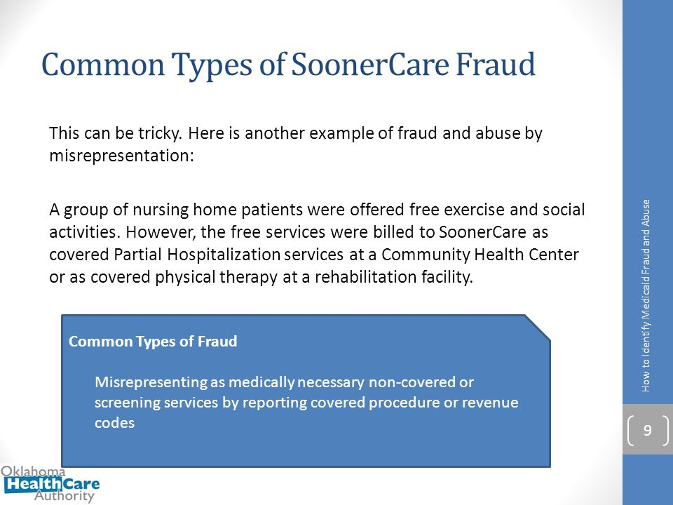 Common Types of SoonerCare Fraud This can be tricky. Here is another example of fraud and abuse by misrepresentation: A group of nursing home patients