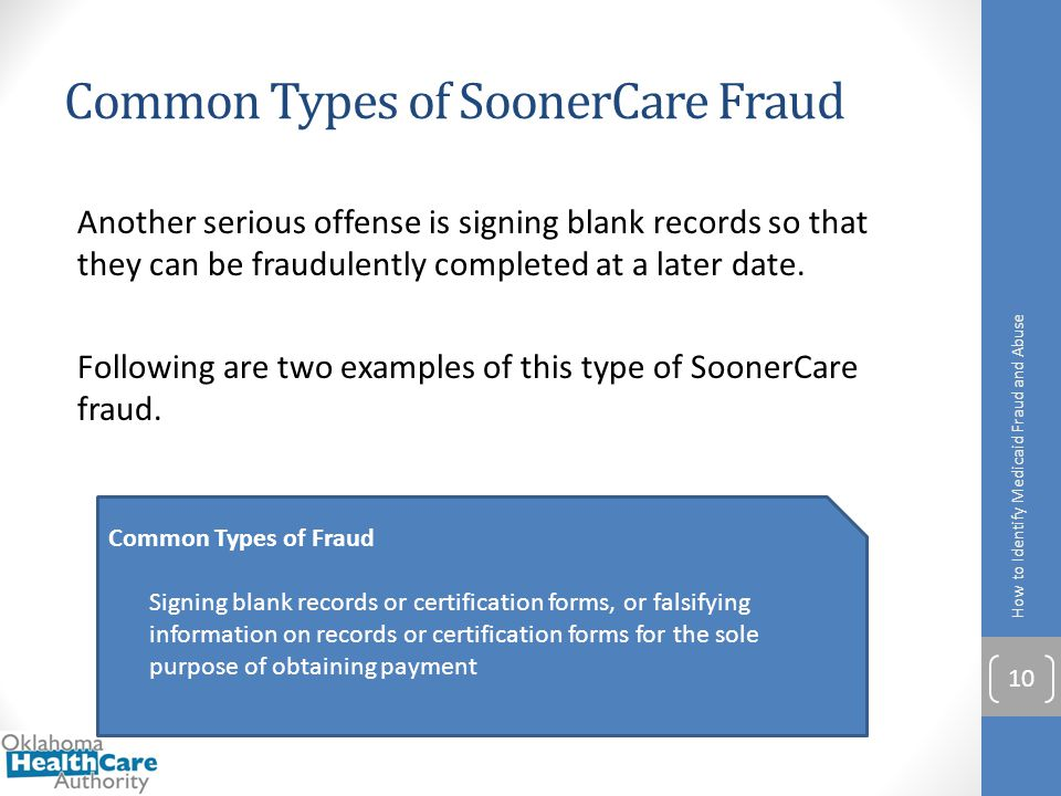 Common Types of SoonerCare Fraud Another serious offense is signing blank records so that they can be fraudulently completed at a later date. Followin