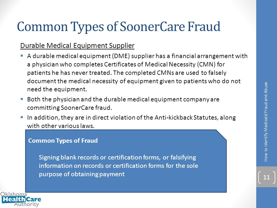 Common Types of SoonerCare Fraud How to Identify Medicaid Fraud and Abuse 11 Durable Medical Equipment Supplier  A durable medical equipment (DME) su