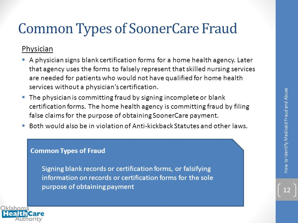 Common Types of SoonerCare Fraud How to Identify Medicaid Fraud and Abuse 12 Physician  A physician signs blank certification forms for a home health
