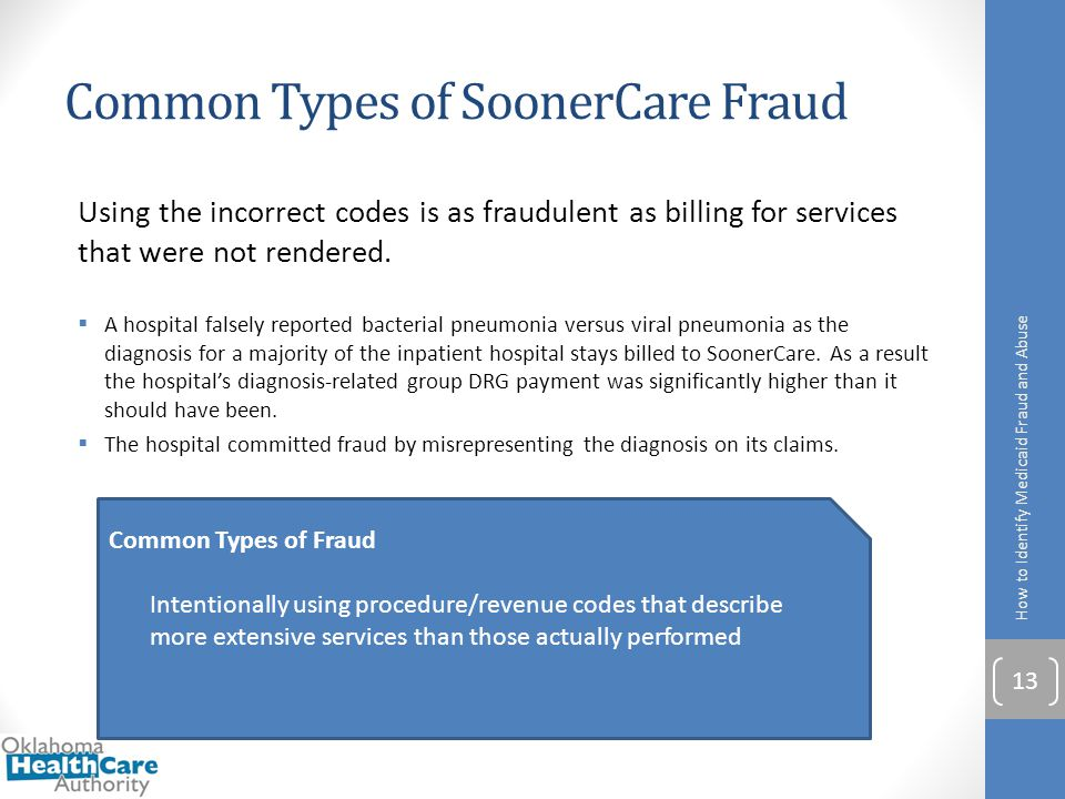 Common Types of SoonerCare Fraud Using the incorrect codes is as fraudulent as billing for services that were not rendered.  A hospital falsely repor