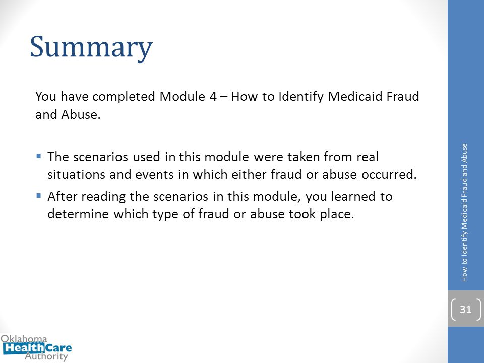 Summary You have completed Module 4 – How to Identify Medicaid Fraud and Abuse.  The scenarios used in this module were taken from real situations an