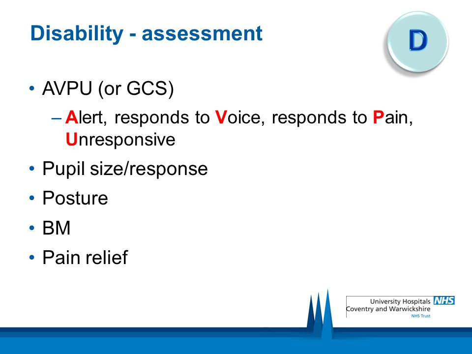 Disability - assessment AVPU (or GCS) –Alert, responds to Voice, responds to Pain, Unresponsive Pupil size/response Posture BM Pain relief