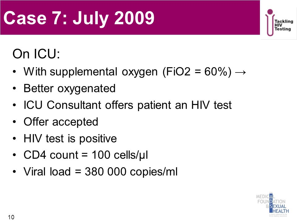 Case 7: July 2009 On ICU: With supplemental oxygen (FiO2 = 60%) → Better oxygenated ICU Consultant offers patient an HIV test Offer accepted HIV test is positive CD4 count = 100 cells/µl Viral load = 380 000 copies/ml 10