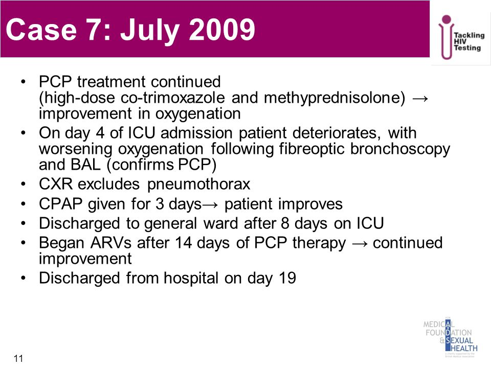 Case 7: July 2009 PCP treatment continued (high-dose co-trimoxazole and methyprednisolone) → improvement in oxygenation On day 4 of ICU admission patient deteriorates, with worsening oxygenation following fibreoptic bronchoscopy and BAL (confirms PCP) CXR excludes pneumothorax CPAP given for 3 days→ patient improves Discharged to general ward after 8 days on ICU Began ARVs after 14 days of PCP therapy → continued improvement Discharged from hospital on day 19 11