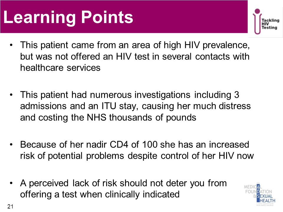 This patient came from an area of high HIV prevalence, but was not offered an HIV test in several contacts with healthcare services This patient had numerous investigations including 3 admissions and an ITU stay, causing her much distress and costing the NHS thousands of pounds Because of her nadir CD4 of 100 she has an increased risk of potential problems despite control of her HIV now A perceived lack of risk should not deter you from offering a test when clinically indicated 21 Learning Points