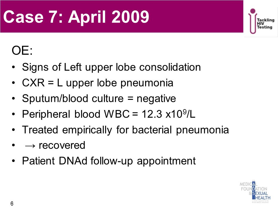 Case 7: April 2009 OE: Signs of Left upper lobe consolidation CXR = L upper lobe pneumonia Sputum/blood culture = negative Peripheral blood WBC = 12.3 x10 9 /L Treated empirically for bacterial pneumonia → recovered Patient DNAd follow-up appointment 6
