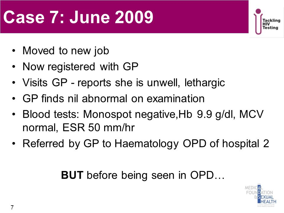 Case 7: June 2009 Moved to new job Now registered with GP Visits GP - reports she is unwell, lethargic GP finds nil abnormal on examination Blood tests: Monospot negative,Hb 9.9 g/dl, MCV normal, ESR 50 mm/hr Referred by GP to Haematology OPD of hospital 2 BUT before being seen in OPD… 7
