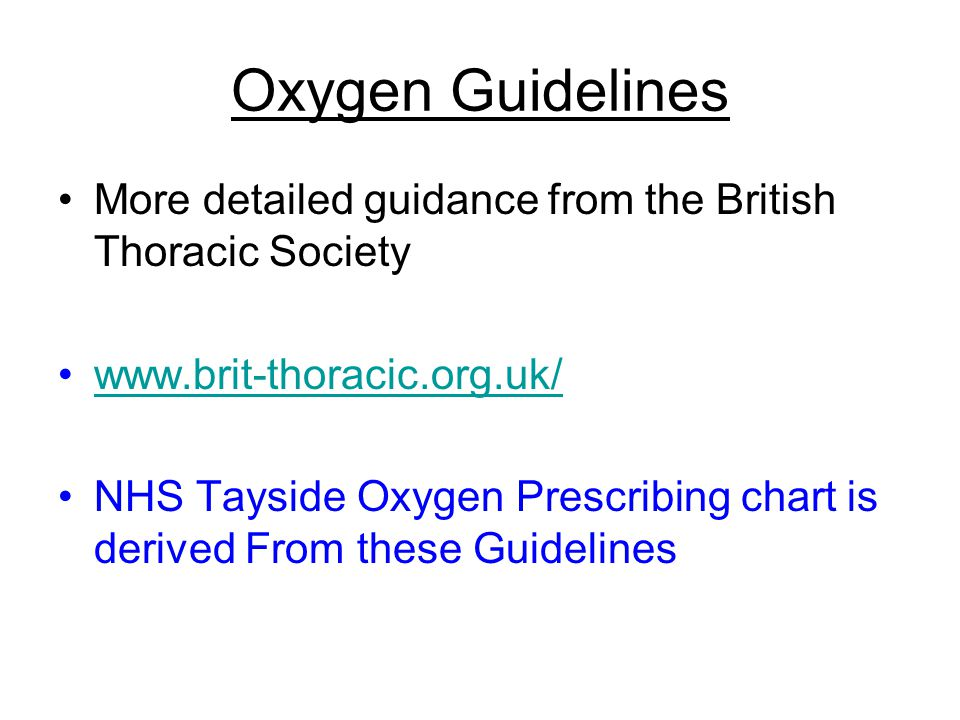 Oxygen Guidelines More detailed guidance from the British Thoracic Society www.brit-thoracic.org.uk/ NHS Tayside Oxygen Prescribing chart is derived From these Guidelines
