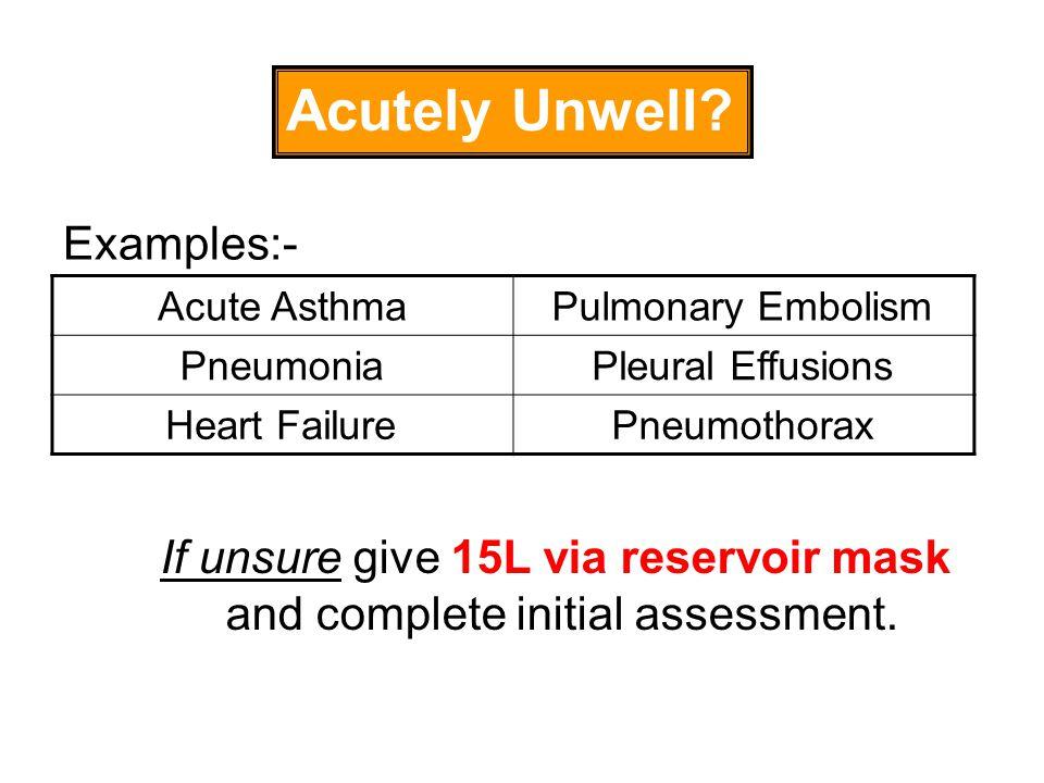 Acutely Unwell? Acute AsthmaPulmonary Embolism PneumoniaPleural Effusions Heart FailurePneumothorax Examples:- If unsure give 15L via reservoir mask a