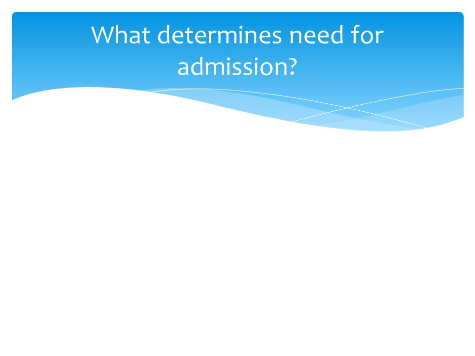 What determines need for admission