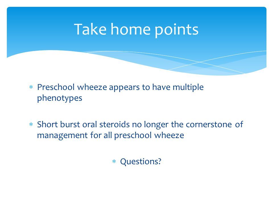  Preschool wheeze appears to have multiple phenotypes  Short burst oral steroids no longer the cornerstone of management for all preschool wheeze 
