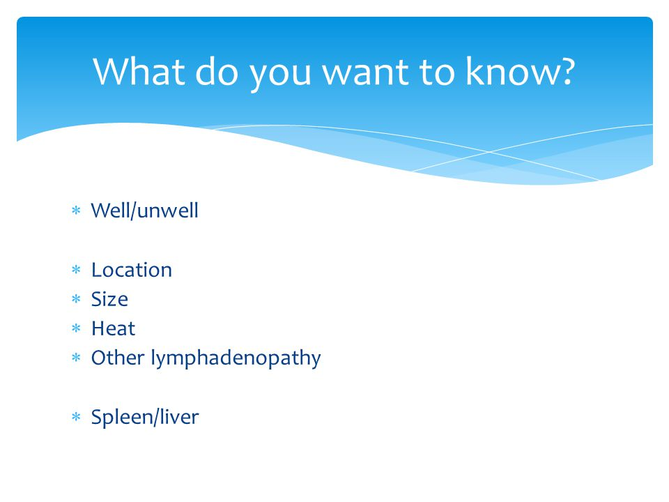  Well/unwell  Location  Size  Heat  Other lymphadenopathy  Spleen/liver What do you want to know