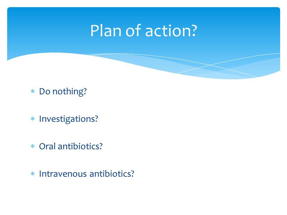  Do nothing?  Investigations?  Oral antibiotics?  Intravenous antibiotics? Plan of action?