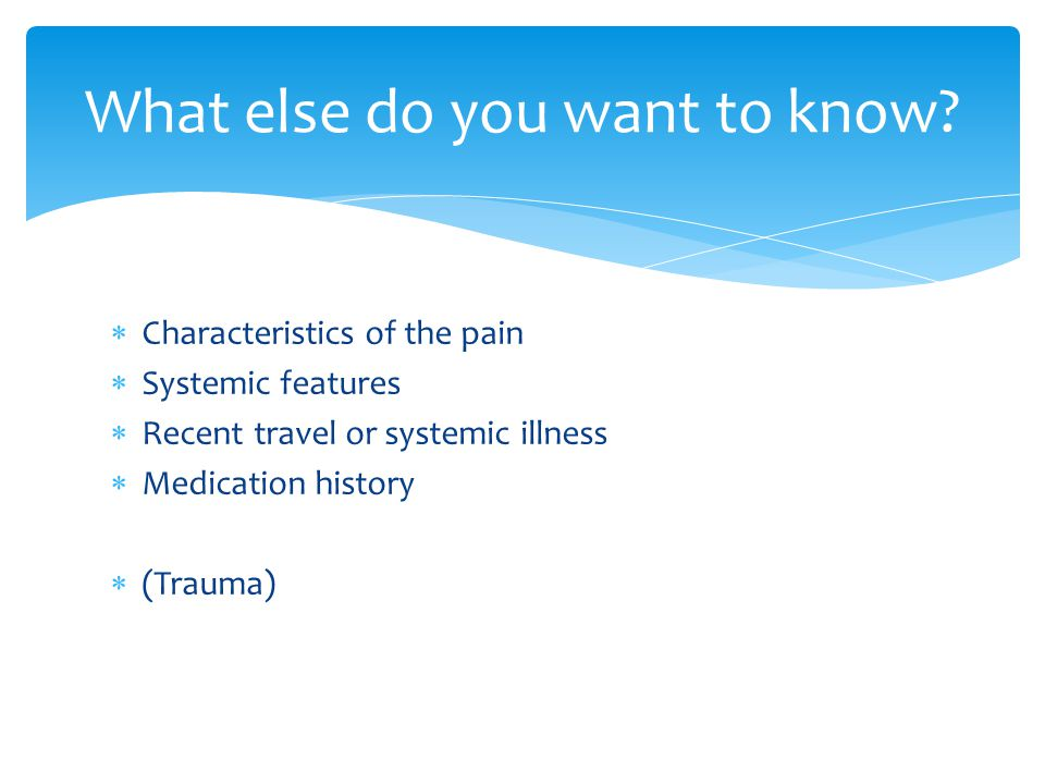  Characteristics of the pain  Systemic features  Recent travel or systemic illness  Medication history  (Trauma)