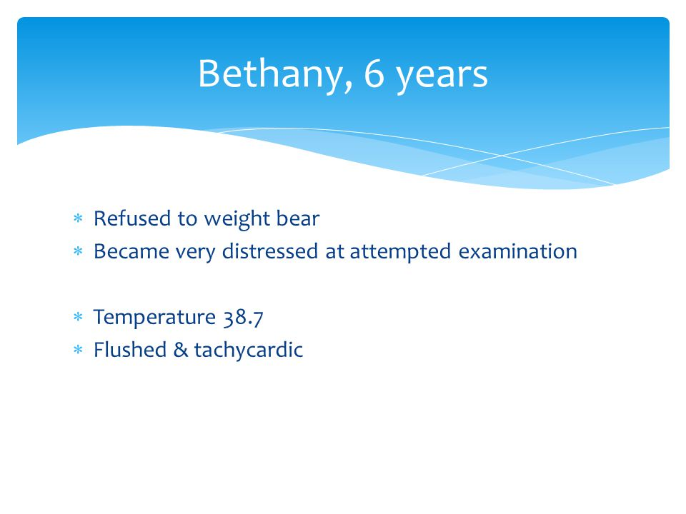 Bethany, 6 years  Refused to weight bear  Became very distressed at attempted examination  Temperature 38.7  Flushed & tachycardic