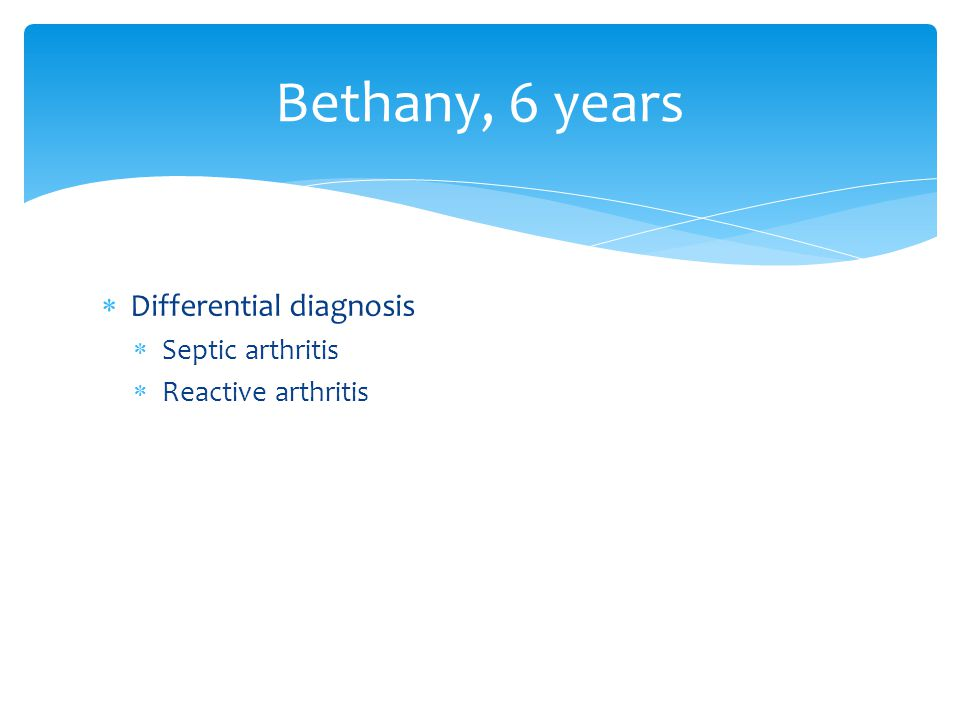 Bethany, 6 years  Differential diagnosis  Septic arthritis  Reactive arthritis