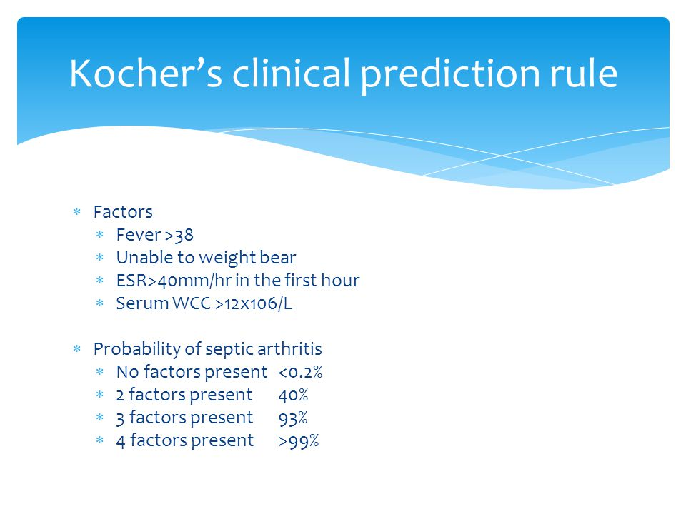 Kocher's clinical prediction rule  Factors  Fever >38  Unable to weight bear  ESR>40mm/hr in the first hour  Serum WCC >12x106/L  Probability of septic arthritis  No factors present <0.2%  2 factors present 40%  3 factors present93%  4 factors present>99%