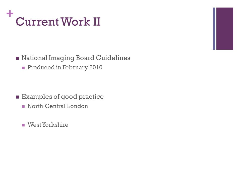 + Current Work II National Imaging Board Guidelines Produced in February 2010 Examples of good practice North Central London West Yorkshire