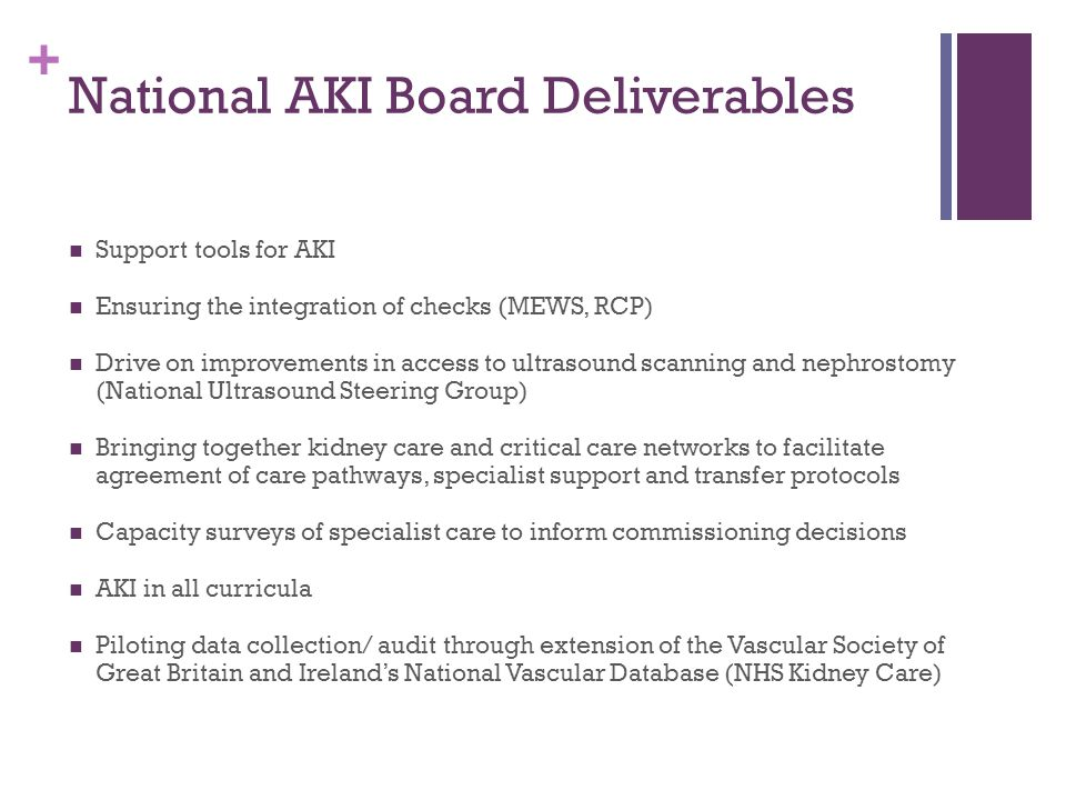 + National AKI Board Deliverables Support tools for AKI Ensuring the integration of checks (MEWS, RCP) Drive on improvements in access to ultrasound scanning and nephrostomy (National Ultrasound Steering Group) Bringing together kidney care and critical care networks to facilitate agreement of care pathways, specialist support and transfer protocols Capacity surveys of specialist care to inform commissioning decisions AKI in all curricula Piloting data collection/ audit through extension of the Vascular Society of Great Britain and Ireland's National Vascular Database (NHS Kidney Care)