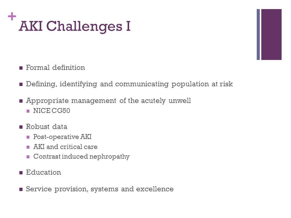 + AKI Challenges I Formal definition Defining, identifying and communicating population at risk Appropriate management of the acutely unwell NICE CG50 Robust data Post-operative AKI AKI and critical care Contrast induced nephropathy Education Service provision, systems and excellence