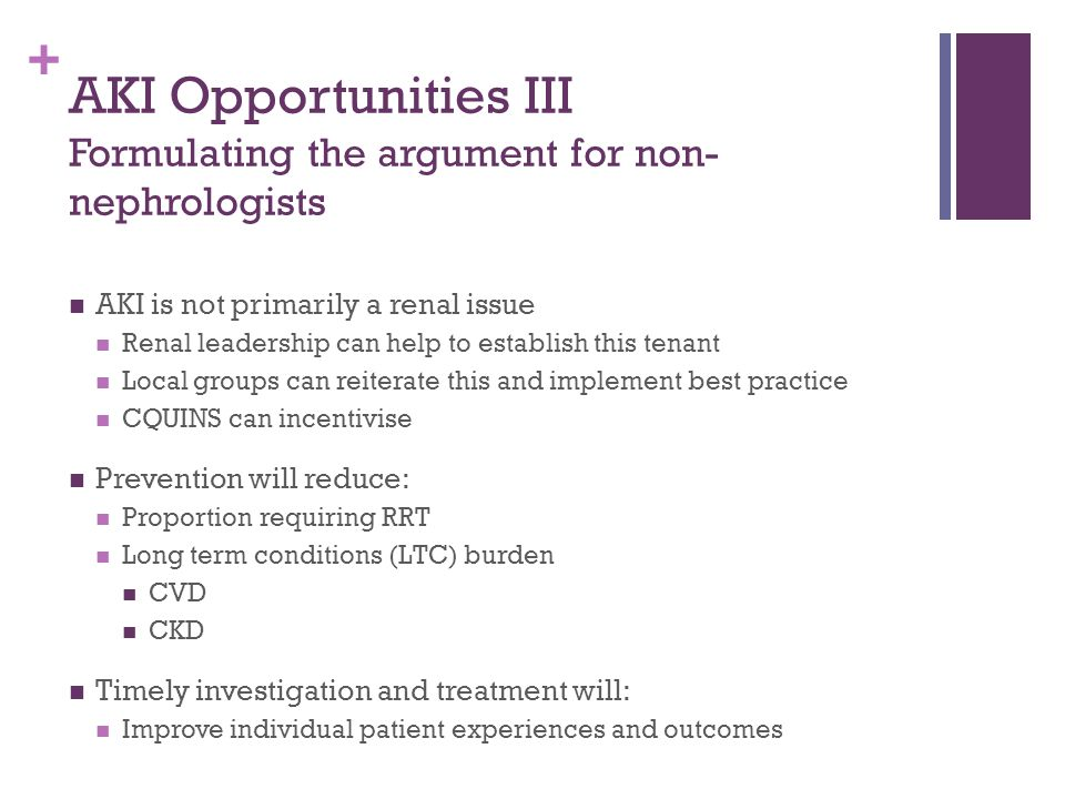 + AKI Opportunities III Formulating the argument for non- nephrologists AKI is not primarily a renal issue Renal leadership can help to establish this tenant Local groups can reiterate this and implement best practice CQUINS can incentivise Prevention will reduce: Proportion requiring RRT Long term conditions (LTC) burden CVD CKD Timely investigation and treatment will: Improve individual patient experiences and outcomes