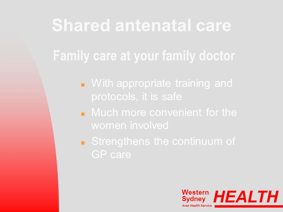 Shared antenatal care Family care at your family doctor n With appropriate training and protocols, it is safe n Much more convenient for the women involved n Strengthens the continuum of GP care HEALTH Area Health Service Western Sydney