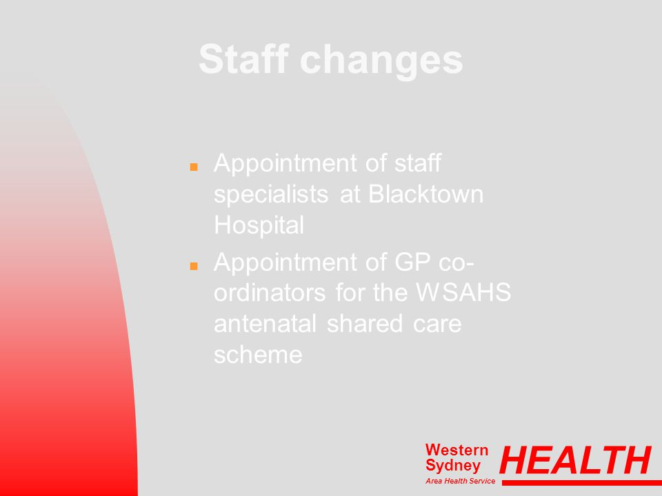 Staff changes n Appointment of staff specialists at Blacktown Hospital n Appointment of GP co- ordinators for the WSAHS antenatal shared care scheme HEALTH Area Health Service Western Sydney
