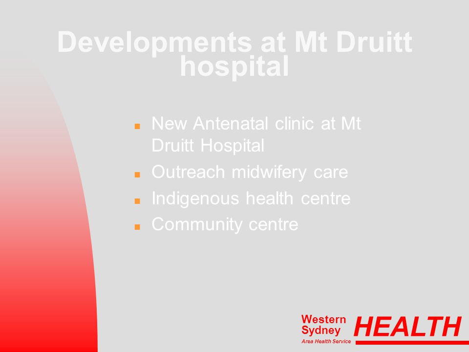 Developments at Mt Druitt hospital n New Antenatal clinic at Mt Druitt Hospital n Outreach midwifery care n Indigenous health centre n Community centre HEALTH Area Health Service Western Sydney