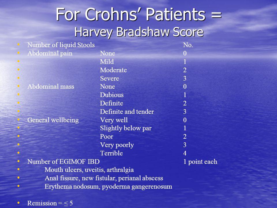 For Crohns' Patients = Harvey Bradshaw Score Number of liquid StoolsNo. Abdominal painNone0 Mild1 Moderate2 Severe3 Abdominal massNone0 Dubious 1 Defi
