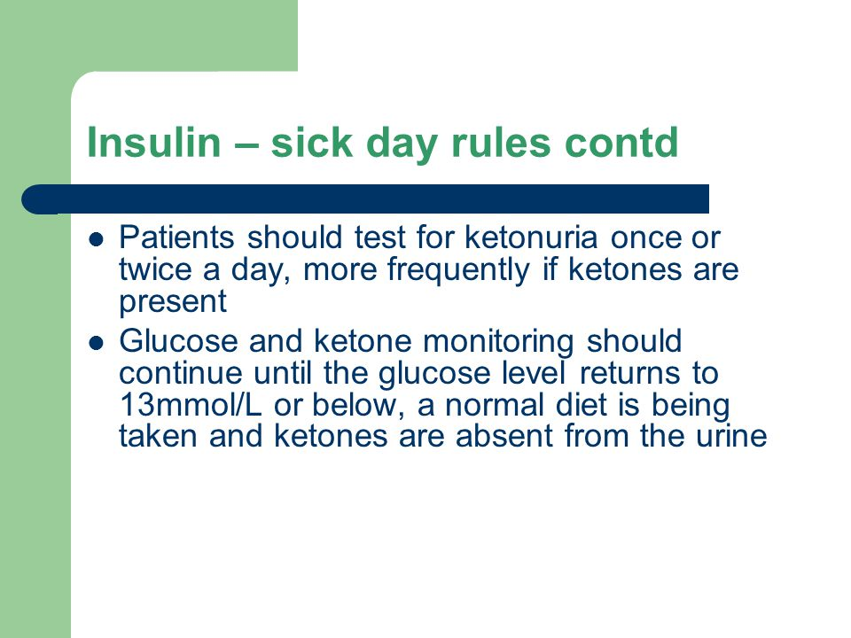 Insulin – sick day rules contd Patients should test for ketonuria once or twice a day, more frequently if ketones are present Glucose and ketone monitoring should continue until the glucose level returns to 13mmol/L or below, a normal diet is being taken and ketones are absent from the urine