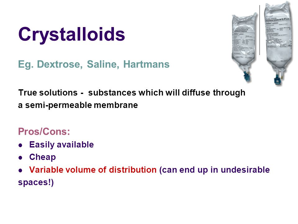 Crystalloids Eg. Dextrose, Saline, Hartmans True solutions - substances which will diffuse through a semi-permeable membrane Pros/Cons: Easily availab