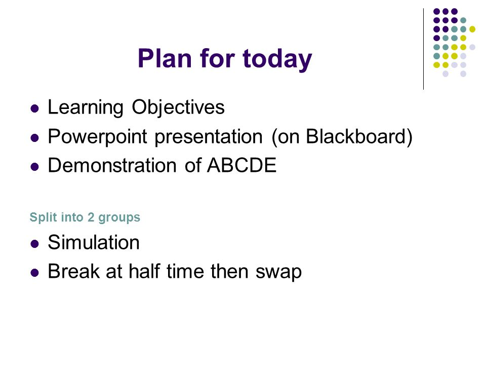 Plan for today Learning Objectives Powerpoint presentation (on Blackboard) Demonstration of ABCDE Split into 2 groups Simulation Break at half time th