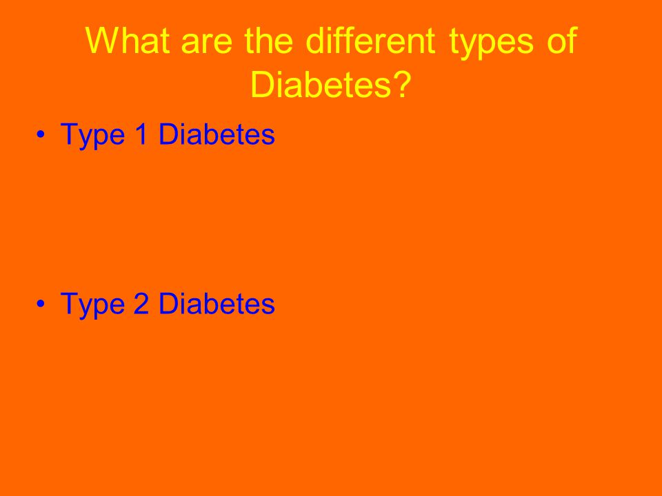 What are the different types of Diabetes? Type 1 Diabetes Type 2 Diabetes