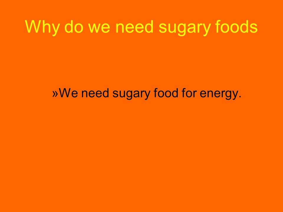 Why do we need sugary foods »W»We need sugary food for energy.